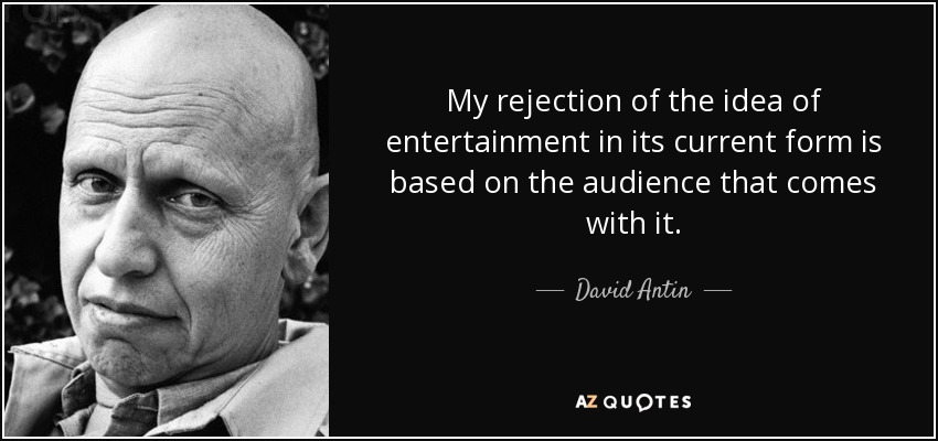 My rejection of the idea of entertainment in its current form is based on the audience that comes with it. - David Antin