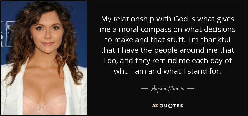 My relationship with God is what gives me a moral compass on what decisions to make and that stuff. I'm thankful that I have the people around me that I do, and they remind me each day of who I am and what I stand for. - Alyson Stoner