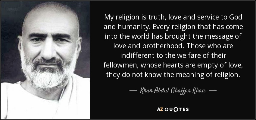 My religion is truth, love and service to God and humanity. Every religion that has come into the world has brought the message of love and brotherhood. Those who are indifferent to the welfare of their fellowmen, whose hearts are empty of love, they do not know the meaning of religion. - Khan Abdul Ghaffar Khan