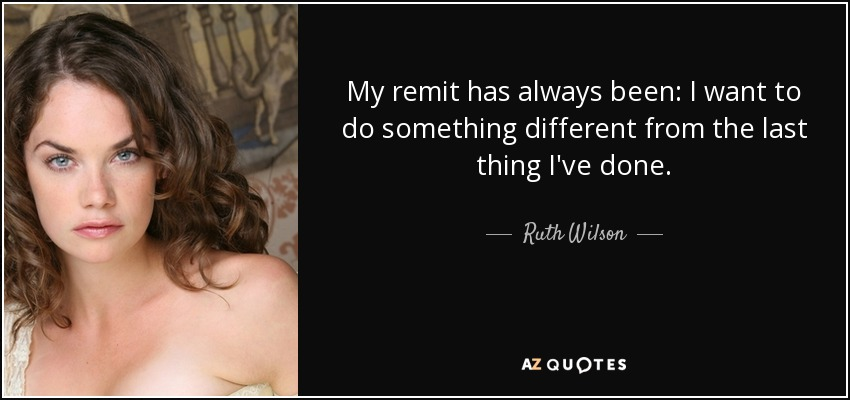 My remit has always been: I want to do something different from the last thing I've done. - Ruth Wilson