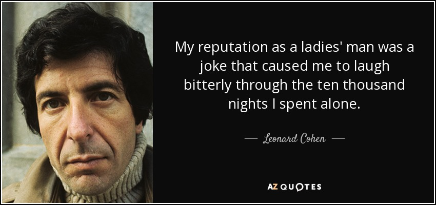 My reputation as a ladies' man was a joke that caused me to laugh bitterly through the ten thousand nights I spent alone. - Leonard Cohen