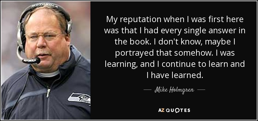 My reputation when I was first here was that I had every single answer in the book. I don't know, maybe I portrayed that somehow. I was learning, and I continue to learn and I have learned. - Mike Holmgren