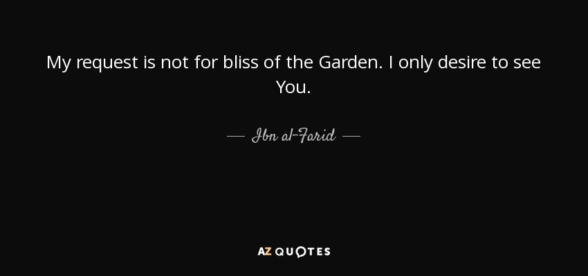 My request is not for bliss of the Garden. I only desire to see You. - Ibn al-Farid