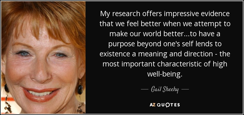 My research offers impressive evidence that we feel better when we attempt to make our world better...to have a purpose beyond one's self lends to existence a meaning and direction - the most important characteristic of high well-being. - Gail Sheehy