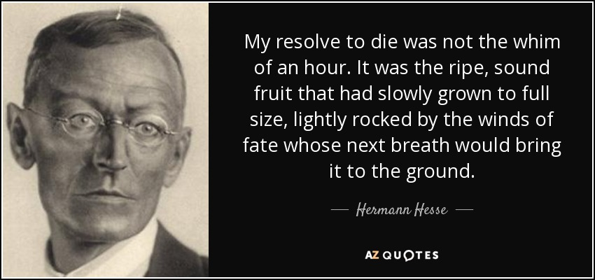My resolve to die was not the whim of an hour. It was the ripe, sound fruit that had slowly grown to full size, lightly rocked by the winds of fate whose next breath would bring it to the ground. - Hermann Hesse