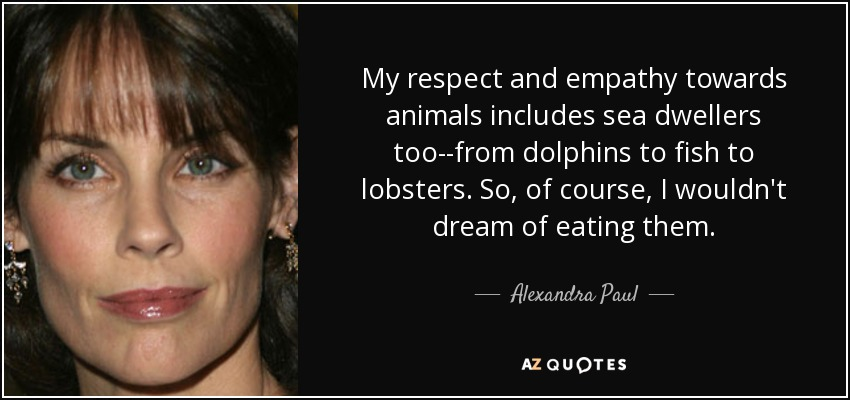 My respect and empathy towards animals includes sea dwellers too--from dolphins to fish to lobsters. So, of course, I wouldn't dream of eating them. - Alexandra Paul