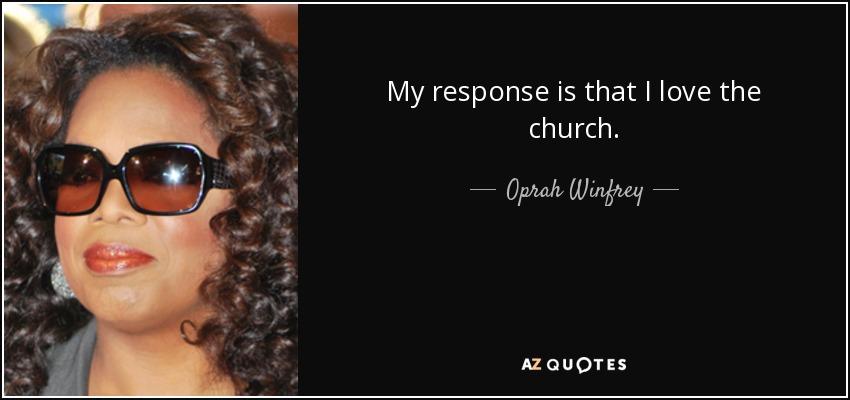 My response is that I love the church. - Oprah Winfrey