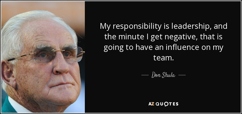 My responsibility is leadership, and the minute I get negative, that is going to have an influence on my team. - Don Shula
