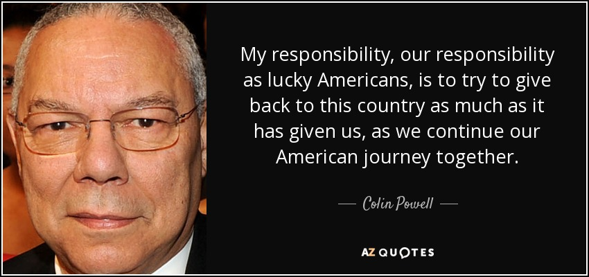 My responsibility, our responsibility as lucky Americans, is to try to give back to this country as much as it has given us, as we continue our American journey together. - Colin Powell