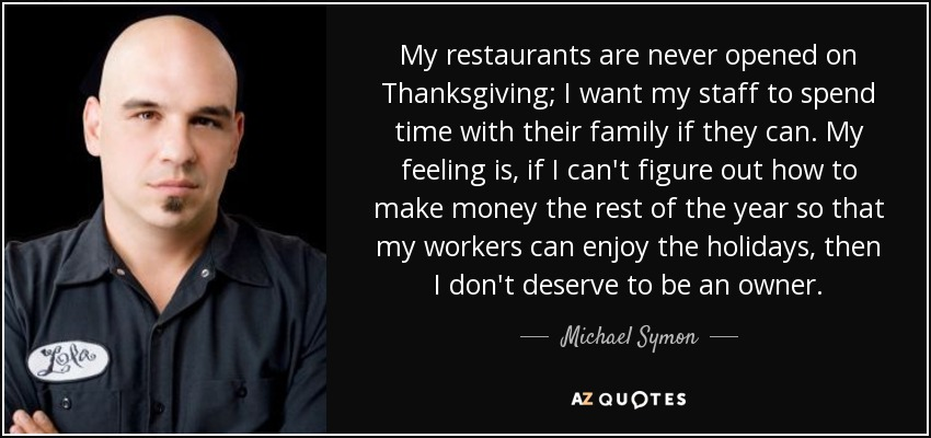 My restaurants are never opened on Thanksgiving; I want my staff to spend time with their family if they can. My feeling is, if I can't figure out how to make money the rest of the year so that my workers can enjoy the holidays, then I don't deserve to be an owner. - Michael Symon