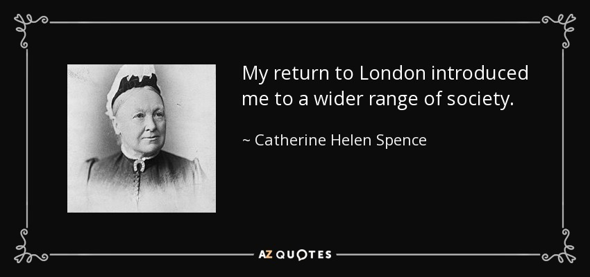 My return to London introduced me to a wider range of society. - Catherine Helen Spence