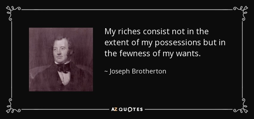 My riches consist not in the extent of my possessions but in the fewness of my wants. - Joseph Brotherton