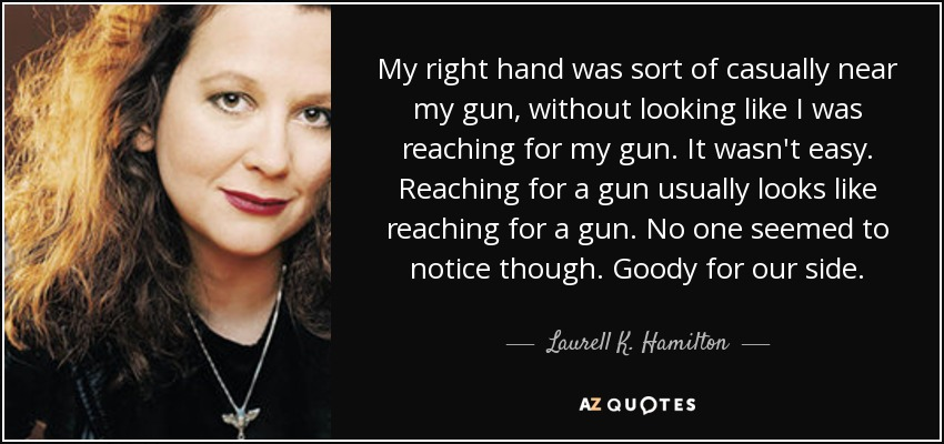 My right hand was sort of casually near my gun, without looking like I was reaching for my gun. It wasn't easy. Reaching for a gun usually looks like reaching for a gun. No one seemed to notice though. Goody for our side. - Laurell K. Hamilton