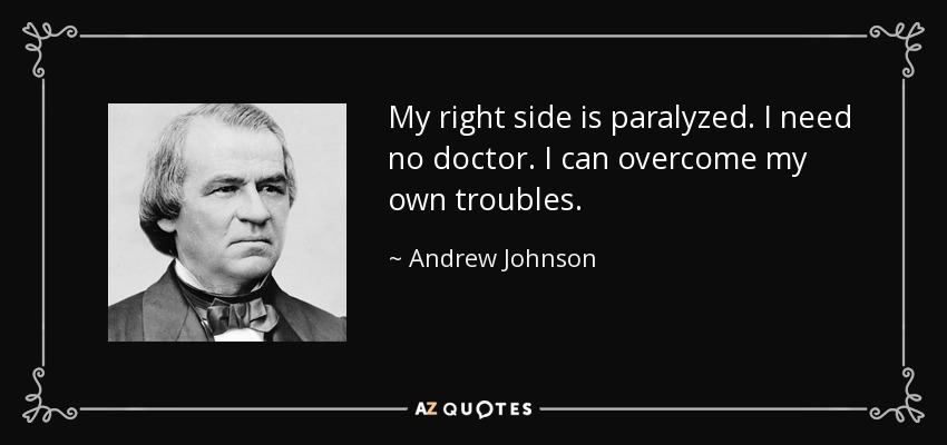 My right side is paralyzed. I need no doctor. I can overcome my own troubles. - Andrew Johnson