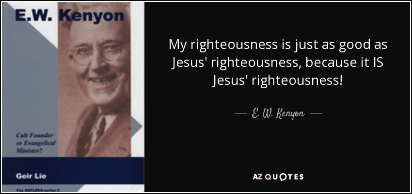 My righteousness is just as good as Jesus' righteousness, because it IS Jesus' righteousness! - E. W. Kenyon