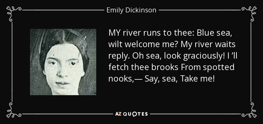 MY river runs to thee: Blue sea, wilt welcome me? My river waits reply. Oh sea, look graciously! I 'll fetch thee brooks From spotted nooks,— Say, sea, Take me! - Emily Dickinson
