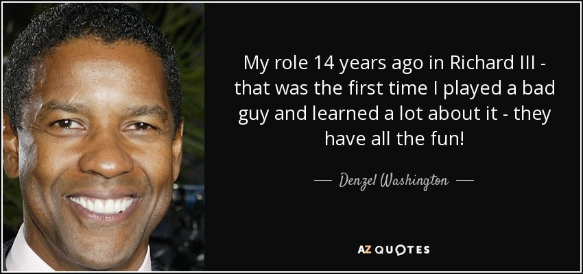 My role 14 years ago in Richard III - that was the first time I played a bad guy and learned a lot about it - they have all the fun! - Denzel Washington