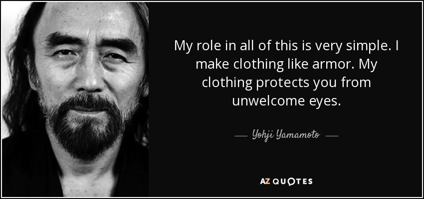 My role in all of this is very simple. I make clothing like armor. My clothing protects you from unwelcome eyes. - Yohji Yamamoto