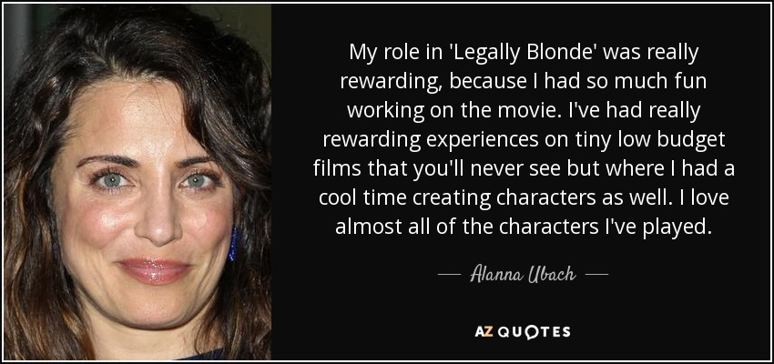 My role in 'Legally Blonde' was really rewarding, because I had so much fun working on the movie. I've had really rewarding experiences on tiny low budget films that you'll never see but where I had a cool time creating characters as well. I love almost all of the characters I've played. - Alanna Ubach