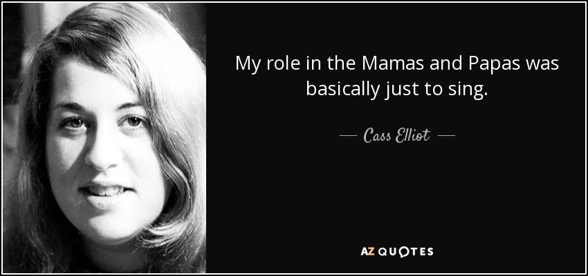 My role in the Mamas and Papas was basically just to sing. - Cass Elliot