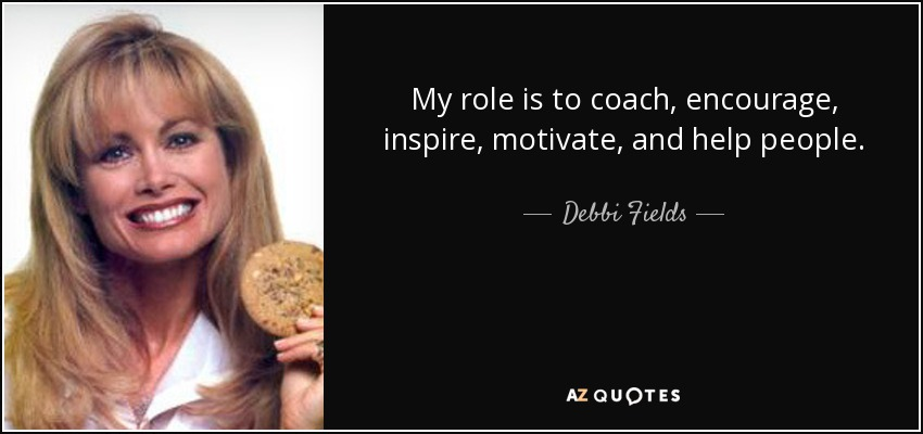 My role is to coach, encourage, inspire, motivate, and help people. - Debbi Fields
