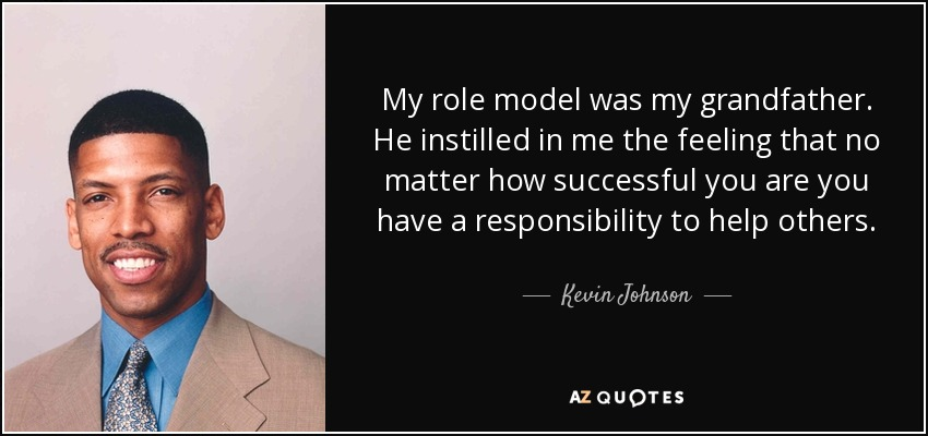 My role model was my grandfather. He instilled in me the feeling that no matter how successful you are you have a responsibility to help others. - Kevin Johnson