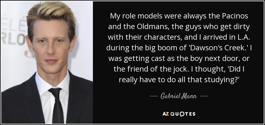 My role models were always the Pacinos and the Oldmans, the guys who get dirty with their characters, and I arrived in L.A. during the big boom of 'Dawson's Creek.' I was getting cast as the boy next door, or the friend of the jock. I thought, 'Did I really have to do all that studying?' - Gabriel Mann