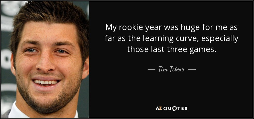 My rookie year was huge for me as far as the learning curve, especially those last three games. - Tim Tebow