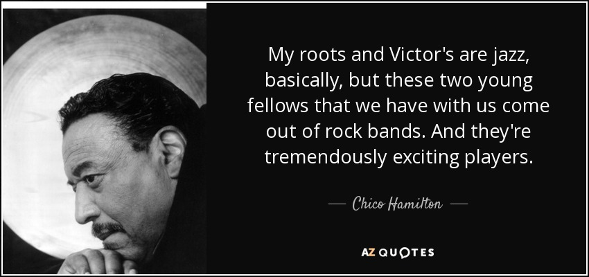 My roots and Victor's are jazz, basically, but these two young fellows that we have with us come out of rock bands. And they're tremendously exciting players. - Chico Hamilton
