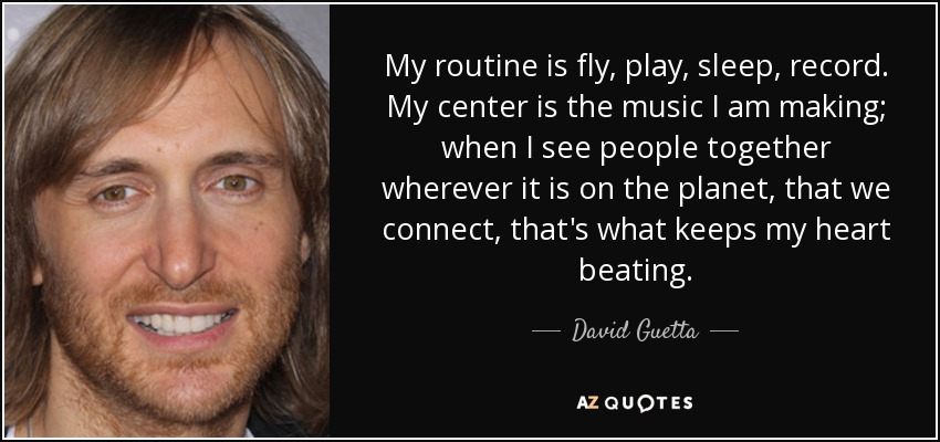My routine is fly, play, sleep, record. My center is the music I am making; when I see people together wherever it is on the planet, that we connect, that's what keeps my heart beating. - David Guetta