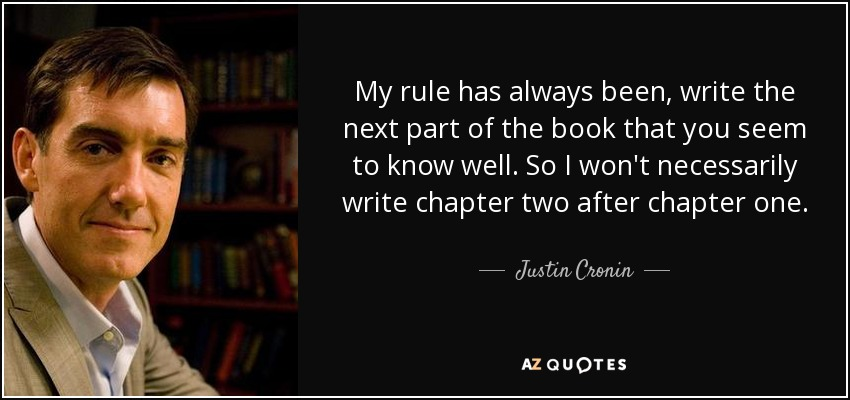 My rule has always been, write the next part of the book that you seem to know well. So I won't necessarily write chapter two after chapter one. - Justin Cronin