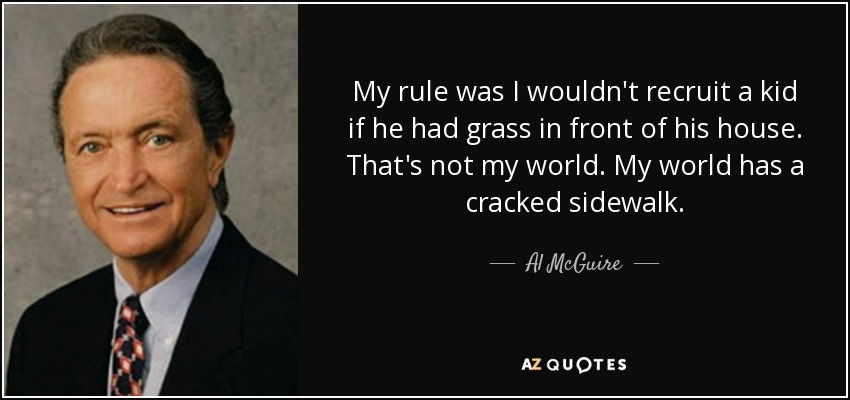 My rule was I wouldn't recruit a kid if he had grass in front of his house. That's not my world. My world has a cracked sidewalk. - Al McGuire