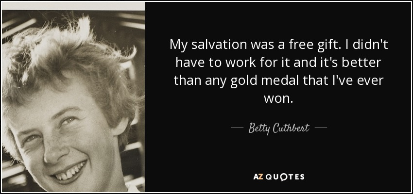 My salvation was a free gift. I didn't have to work for it and it's better than any gold medal that I've ever won. - Betty Cuthbert