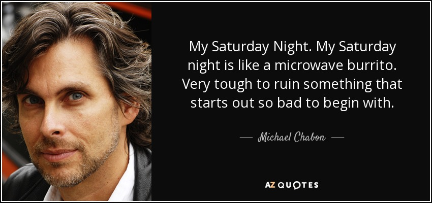 My Saturday Night. My Saturday night is like a microwave burrito. Very tough to ruin something that starts out so bad to begin with. - Michael Chabon