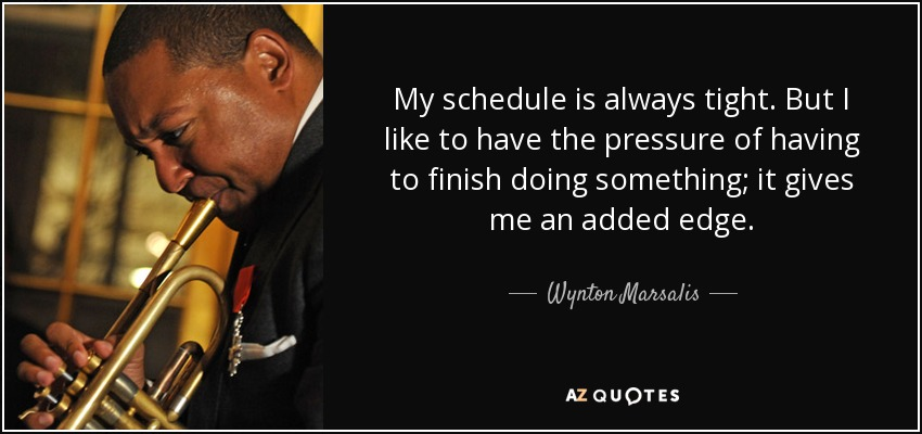 My schedule is always tight. But I like to have the pressure of having to finish doing something; it gives me an added edge. - Wynton Marsalis
