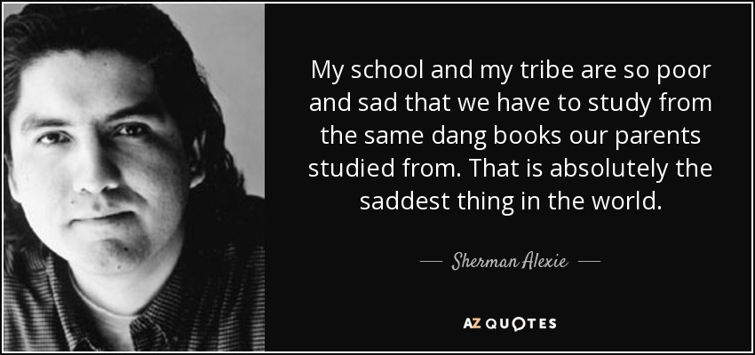 My school and my tribe are so poor and sad that we have to study from the same dang books our parents studied from. That is absolutely the saddest thing in the world. - Sherman Alexie