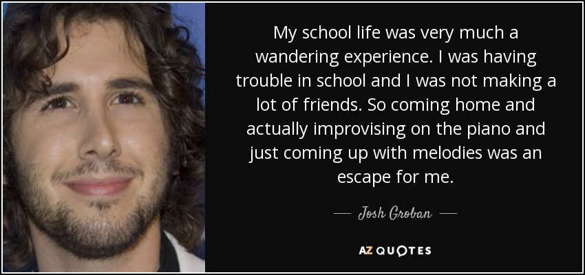 My school life was very much a wandering experience. I was having trouble in school and I was not making a lot of friends. So coming home and actually improvising on the piano and just coming up with melodies was an escape for me. - Josh Groban
