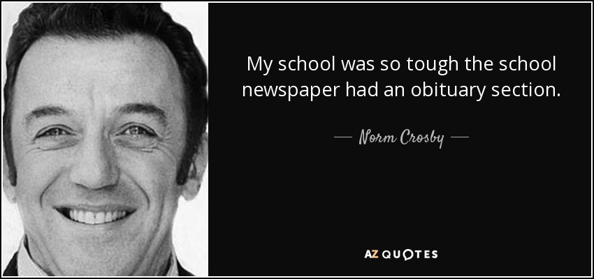 My school was so tough the school newspaper had an obituary section. - Norm Crosby