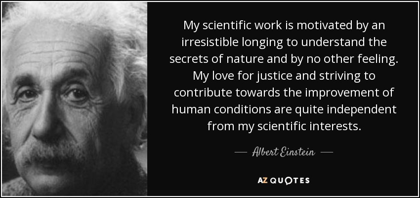 My scientific work is motivated by an irresistible longing to understand the secrets of nature and by no other feeling. My love for justice and striving to contribute towards the improvement of human conditions are quite independent from my scientific interests. - Albert Einstein