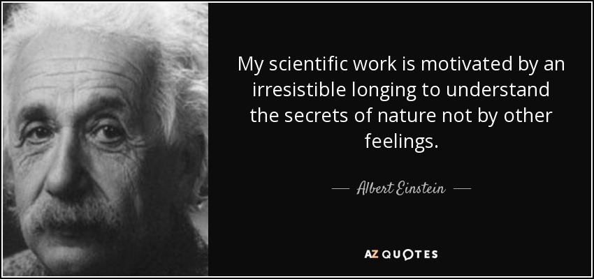 My scientific work is motivated by an irresistible longing to understand the secrets of nature not by other feelings. - Albert Einstein