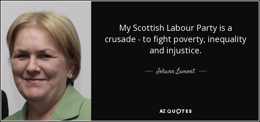 My Scottish Labour Party is a crusade - to fight poverty, inequality and injustice. - Johann Lamont