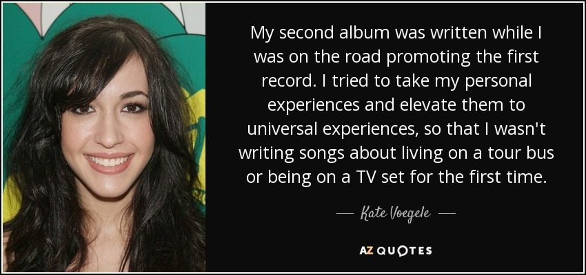My second album was written while I was on the road promoting the first record. I tried to take my personal experiences and elevate them to universal experiences, so that I wasn't writing songs about living on a tour bus or being on a TV set for the first time. - Kate Voegele