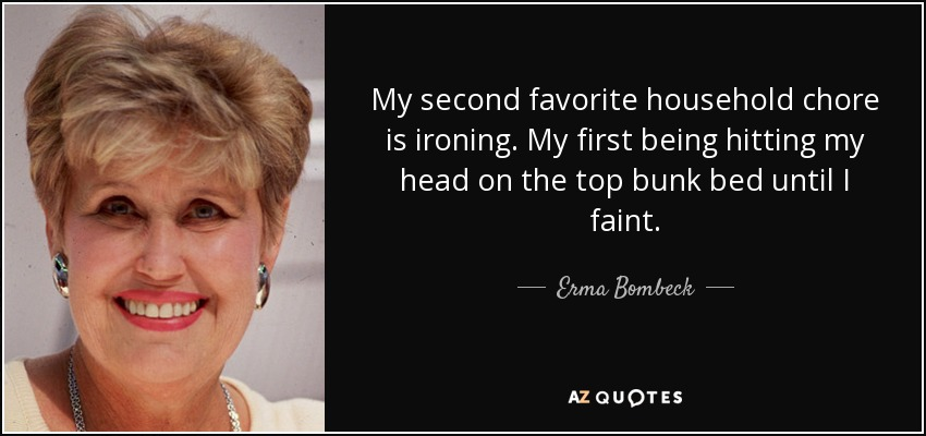 My second favorite household chore is ironing. My first being hitting my head on the top bunk bed until I faint. - Erma Bombeck