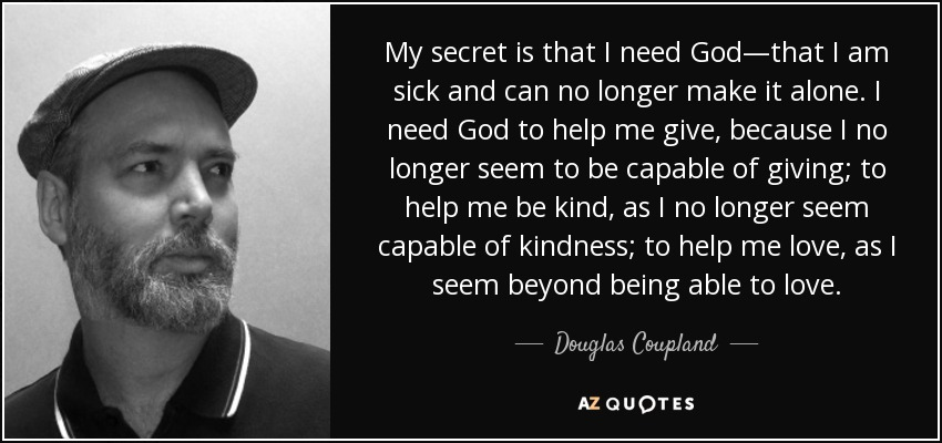 My secret is that I need God—that I am sick and can no longer make it alone. I need God to help me give, because I no longer seem to be capable of giving; to help me be kind, as I no longer seem capable of kindness; to help me love, as I seem beyond being able to love. - Douglas Coupland