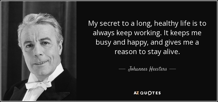 My secret to a long, healthy life is to always keep working. It keeps me busy and happy, and gives me a reason to stay alive. - Johannes Heesters