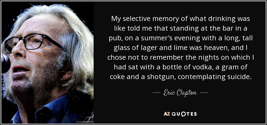 My selective memory of what drinking was like told me that standing at the bar in a pub, on a summer's evening with a long, tall glass of lager and lime was heaven, and I chose not to remember the nights on which I had sat with a bottle of vodka, a gram of coke and a shotgun, contemplating suicide. - Eric Clapton