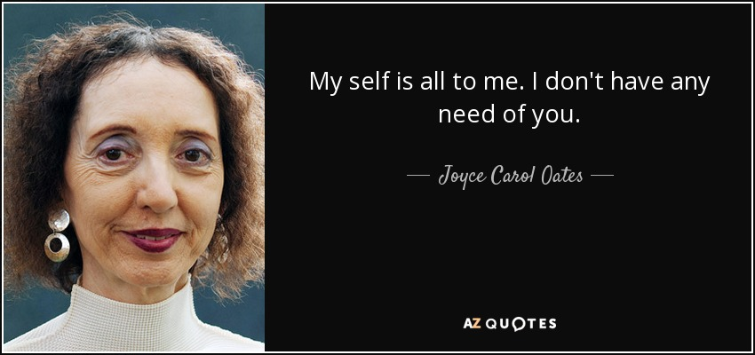 My self is all to me. I don't have any need of you. - Joyce Carol Oates