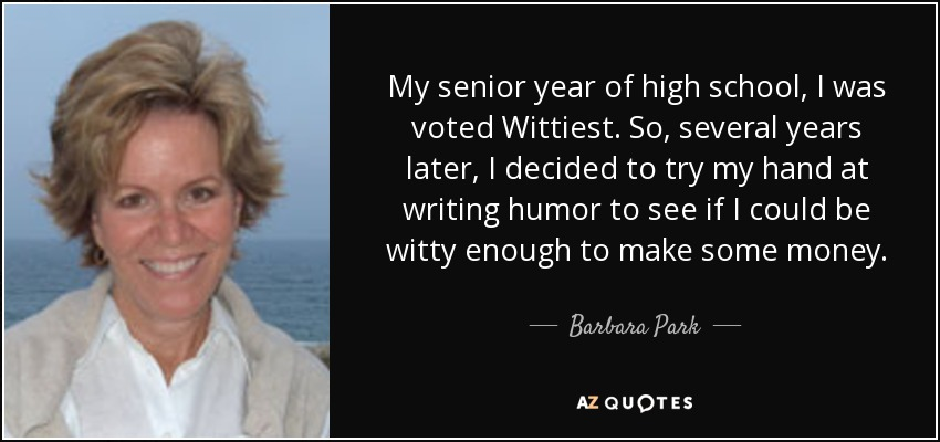 My senior year of high school, I was voted Wittiest. So, several years later, I decided to try my hand at writing humor to see if I could be witty enough to make some money. - Barbara Park