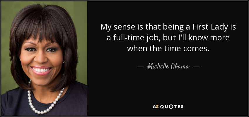 My sense is that being a First Lady is a full-time job, but I'll know more when the time comes. - Michelle Obama