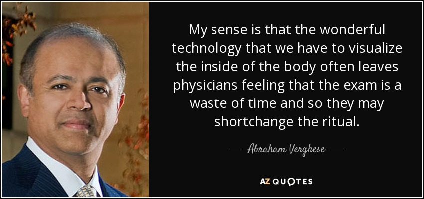 My sense is that the wonderful technology that we have to visualize the inside of the body often leaves physicians feeling that the exam is a waste of time and so they may shortchange the ritual. - Abraham Verghese